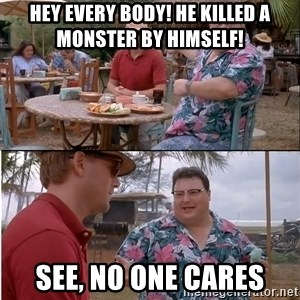 See? Nobody Cares - Hey every body! He killed a monster by himself! See, no one cares