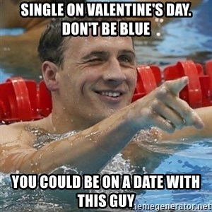Ryan Lochte - Single on Valentine's Day. don't be blue You could be on a date with this guy