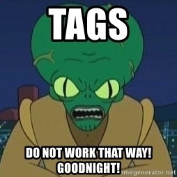 Morbo - TAGS do not work that way! GOODNIGHT!