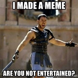 GLADIATOR - I made a meme are you not entertained?