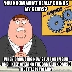 "Grinds My Gears Peter Griffin - You know what really grinds my gears? when browsing new stuff on imgur and i keep opening the same link cause the title is ""blank"""