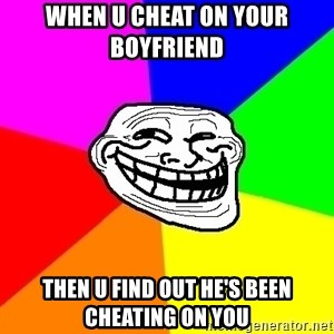 Trollface - when u cheat on your boyfriend  then u find out he's been cheating on you
