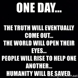 Blank Black - One day... The truth will eventually come out...                                                          The world will open their eyes...                                             People will rise to help one another...                                                                                                                   Humanity will be saved.