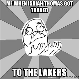 Whyyy??? - me when isaiah thomas got traded to the lakers