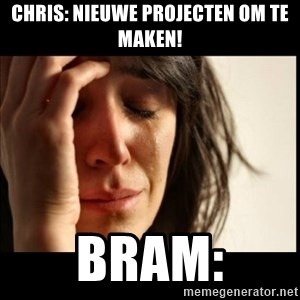 First World Problems - Chris: Nieuwe projecten om te maken! Bram: