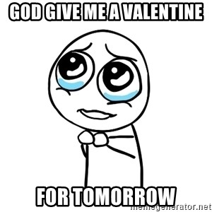 pleaseguy  - God give me a valentine for tomorrow