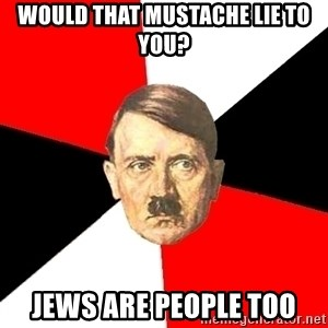 Advice Hitler - Would that mustache lie to you? Jews are people too