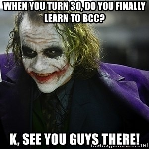 joker - when you turn 30, do you finally learn to BCC? k, see you guys there!