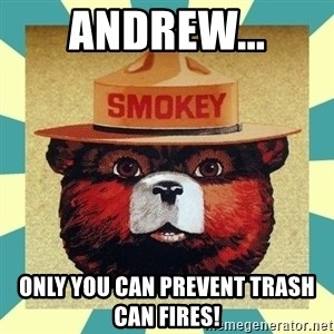 Smokey the Bear - Andrew... Only you can prevent trash can fires!