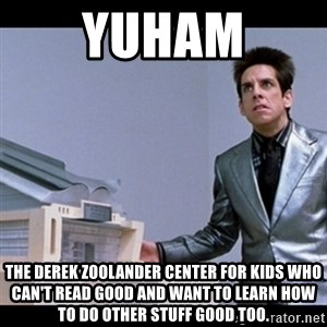 Zoolander for Ants - Yuham THE DEREK ZOOLANDER CENTER FOR KIDS WHO CAN'T READ GOOD and want to learn how to do other stuff good too.