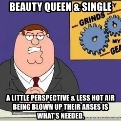 Grinds My Gears Peter Griffin - Beauty Queen & Single A little perspective & less hot air being blown up their arses is what's needed.