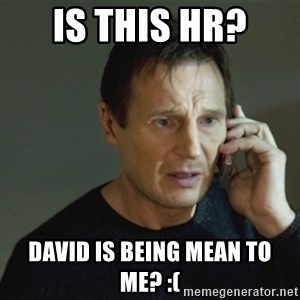 taken meme - Is this HR?  David is being mean to me? :(