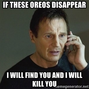 taken meme - IF THESE OREOS DISAPPEAR I WILL FIND YOU AND I WILL KILL YOU