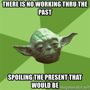 Advice Yoda Gives - there is no working thru the past spoiling the present that would be
