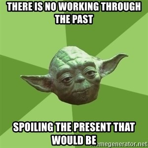 Advice Yoda Gives - there is no working through the past spoiling the present that would be
