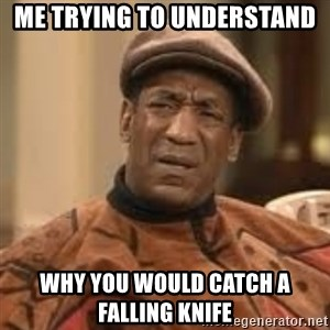 Confused Bill Cosby  - Me trying to understand  why you would catch a falling knife