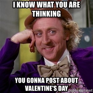 Willy Wonka - i know what you are thinking  you gonna post about valentine's day