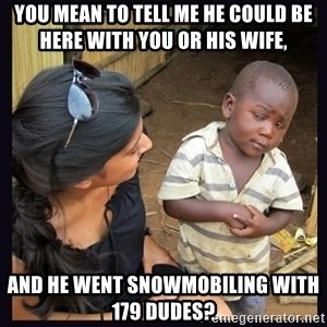 Skeptical third-world kid - You mean to tell me he could be here with you or his wife,  And he went snowmobiling with 179 dudes?