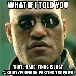 what if i told you matri - WHAT IF I TOLD YOU THAT #RARE_FINDS IS JUST @SHINYYPOKEMON POSTING TROPHIES