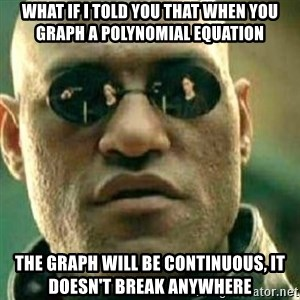 What If I Told You - What if I told you that when you graph a polynomial equation the graph will be continuous, it doesn't break anywhere