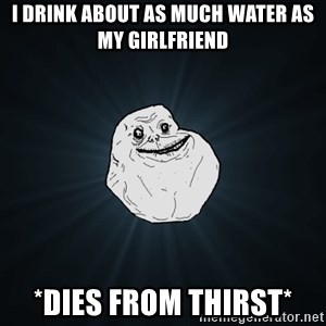 Forever Alone - I drink about as much water as my girlfriend *DIES FROM THIRST*