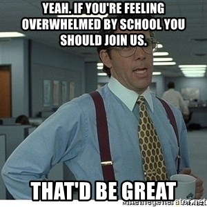 Yeah If You Could Just - Yeah. If you're feeling overwhelmed by school you should join us. THAT'D BE GREAT
