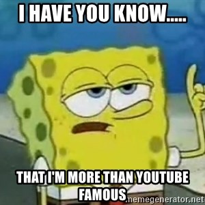 Tough Spongebob - i have you know..... that i'm more than youtube famous