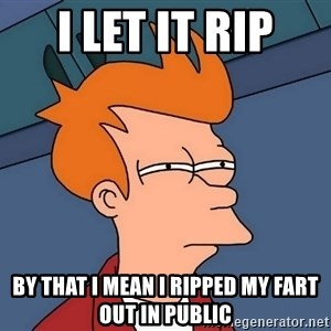 Futurama Fry - i let it rip by that i mean i ripped my fart out in public