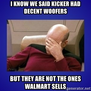 Picard facepalm  - i know we said kicker had decent woofers but they are not the ones walmart sells