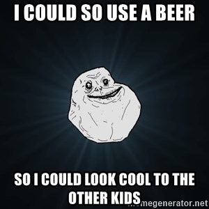 Forever Alone - i could so use a beer so i could look cool to the other kids