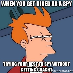 Futurama Fry - WHEN YOU GET HIRED AS A SPY TRYING YOUR BEST TO SPY WITHOUT GETTING CUAGHT