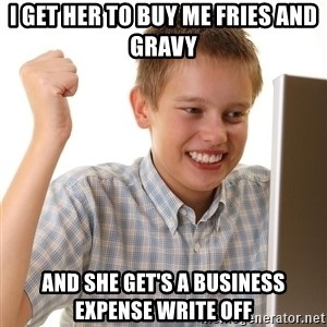 First Day on the internet kid - i get her to buy me fries and gravy and she get's a business expense write off