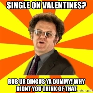 Dr. Steve Brule - Single on valentines? Rub ur dingus ya dummy! why didnt you think of that