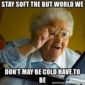 Internet Grandma Surprise - STAY SOFT THE BUT WORLD WE DON'T MAY BE COLD HAVE TO BE