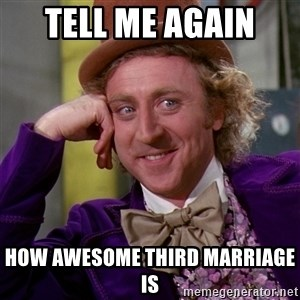 Willy Wonka - Tell me again  How awesome third marriage is