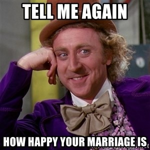 Willy Wonka - Tell me again  How happy your marriage is