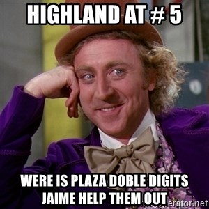 Willy Wonka - highland at # 5  were is plaza doble digits  jaime help them out