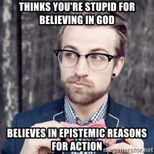 Scumbag Analytic Philosopher - thinks you're stupid for believing in god believes in epistemic reasons for action