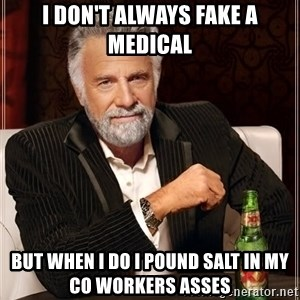 The Most Interesting Man In The World - I don't always fake a medical But when I do I pound salt in my co workers asses
