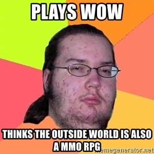 Butthurt Dweller - Plays Wow Thinks the outside world is also a mmo rpg