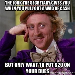 Willy Wonka - The look the Secretary gives you when you pull out a wad of cash But only want to put $20 on your Dues