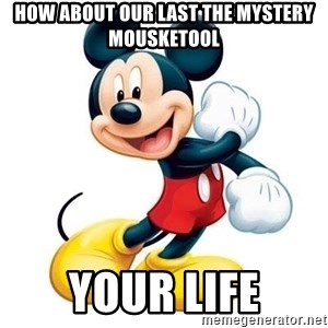 mickey mouse - how about our last the mystery mousketool your life