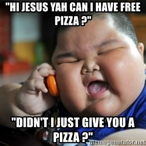 """fat chinese kid - """"hi jesus yah can i have free pizza ?"""" """"didn't i just give you a pizza ?"""""""