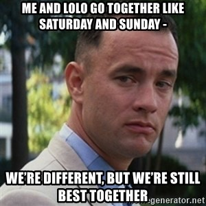forrest gump - Me and Lolo Go together like Saturday and Sunday - We're different, but we're still best together