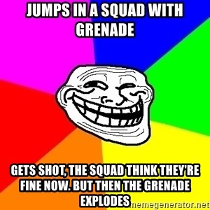 Trollface - jumps in a squad with grenade gets shot, the squad think they're fine now. But then the grenade explodes