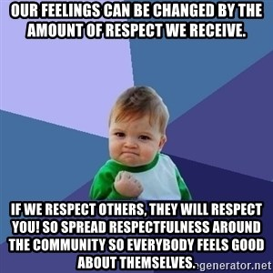 Success Kid - our feelings can be changed by the amount of respect we receive. if we respect others, they will respect you! so spread respectfulness around the community so everybody feels good about themselves.