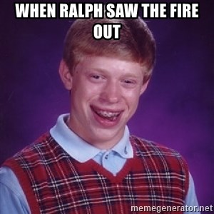 Bad Luck Brian - When Ralph saw the fire out
