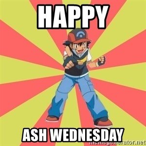 ASH Ketchum - happy ash wednesday