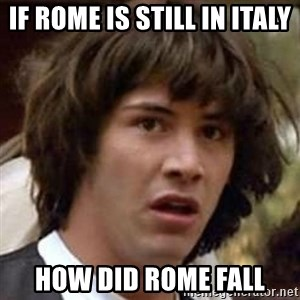 Conspiracy Keanu - if rome is still in italy how did rome fall