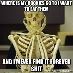Skeleton waiting - Where is my cookies go to I want to eat them And i mever find it forever shit